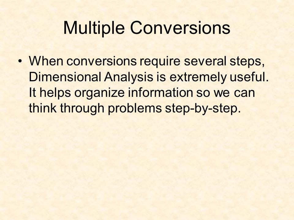 Multiple Conversions When conversions require several steps, Dimensional Analysis is extremely useful. It helps organize information so we can think t