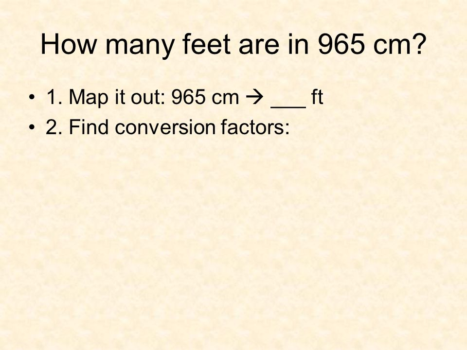 How many feet are in 965 cm? 1. Map it out: 965 cm  ___ ft 2. Find conversion factors: