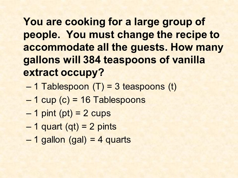 You are cooking for a large group of people. You must change the recipe to accommodate all the guests. How many gallons will 384 teaspoons of vanilla