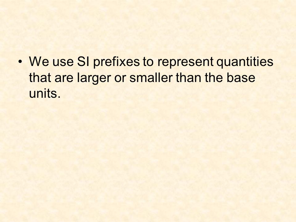 We use SI prefixes to represent quantities that are larger or smaller than the base units.