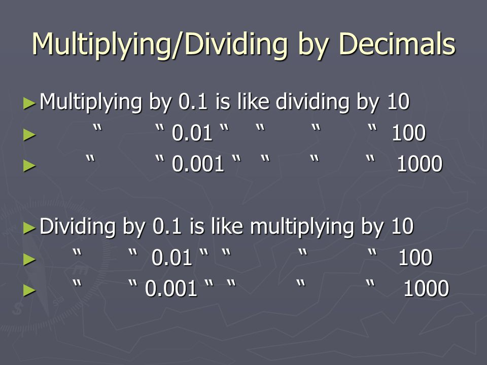 "Multiplying/Dividing by Decimals ► Multiplying by 0.1 is like dividing by 10 ► "" "" 0.01 "" "" "" "" 100 ► "" "" 0.001 "" "" "" "" 1000 ► Dividing by 0.1 is like"