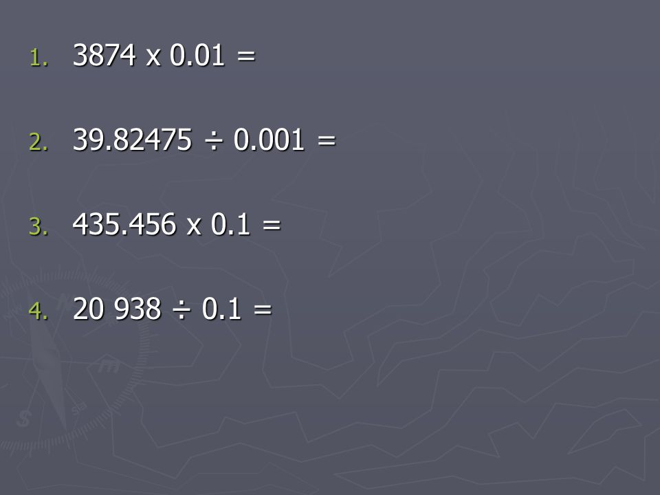 1. 3874 x 0.01 = 2. 39.82475 ÷ 0.001 = 3. 435.456 x 0.1 = 4. 20 938 ÷ 0.1 =