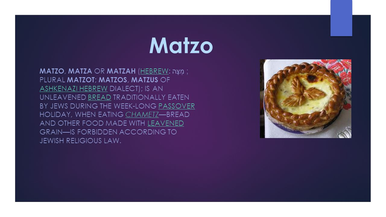 Matzo MATZO, MATZA OR MATZAH (HEBREW: מַצָּה‎ ; PLURAL MATZOT ; MATZOS, MATZUS OF ASHKENAZI HEBREW DIALECT); IS AN UNLEAVENED BREAD TRADITIONALLY EATEN BY JEWS DURING THE WEEK-LONG PASSOVER HOLIDAY, WHEN EATING CHAMETZ—BREAD AND OTHER FOOD MADE WITH LEAVENED GRAIN—IS FORBIDDEN ACCORDING TO JEWISH RELIGIOUS LAW.HEBREW ASHKENAZI HEBREWBREADPASSOVERCHAMETZLEAVENED