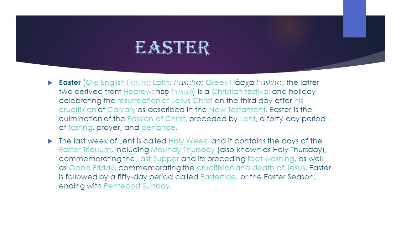 Easter EEaster (Old English Ēostre; Latin: Pascha; Greek Πάσχα Paskha, the latter two derived from Hebrew: פֶּסַח‎ Pesa ḥ ) is a Christian festival