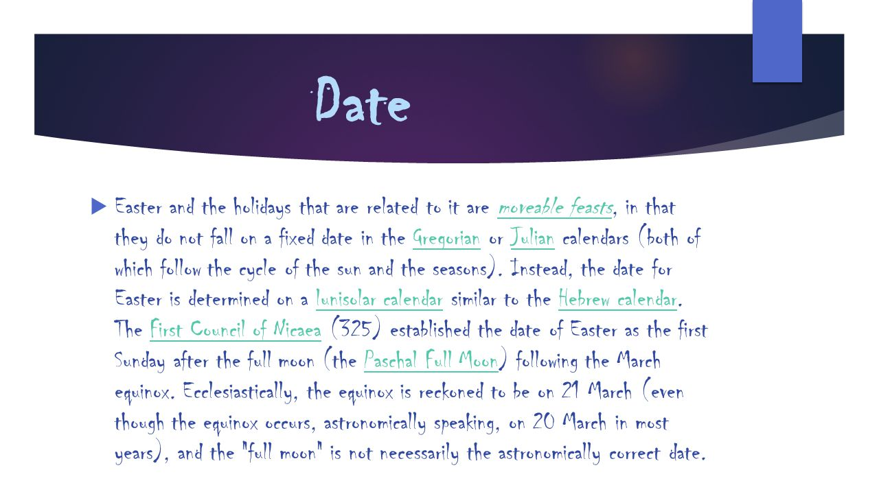 Date  Easter and the holidays that are related to it are moveable feasts, in that they do not fall on a fixed date in the Gregorian or Julian calenda