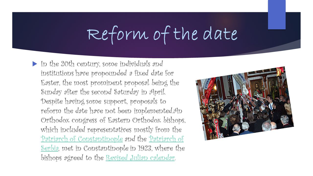 Reform of the date  In the 20th century, some individuals and institutions have propounded a fixed date for Easter, the most prominent proposal being