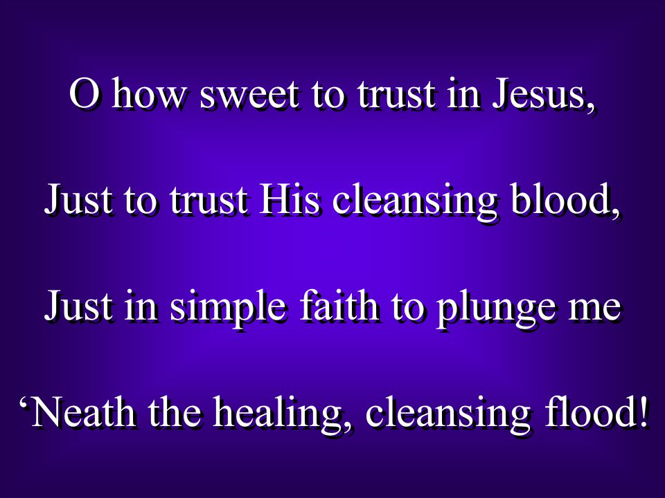 O how sweet to trust in Jesus, Just to trust His cleansing blood, Just in simple faith to plunge me 'Neath the healing, cleansing flood.