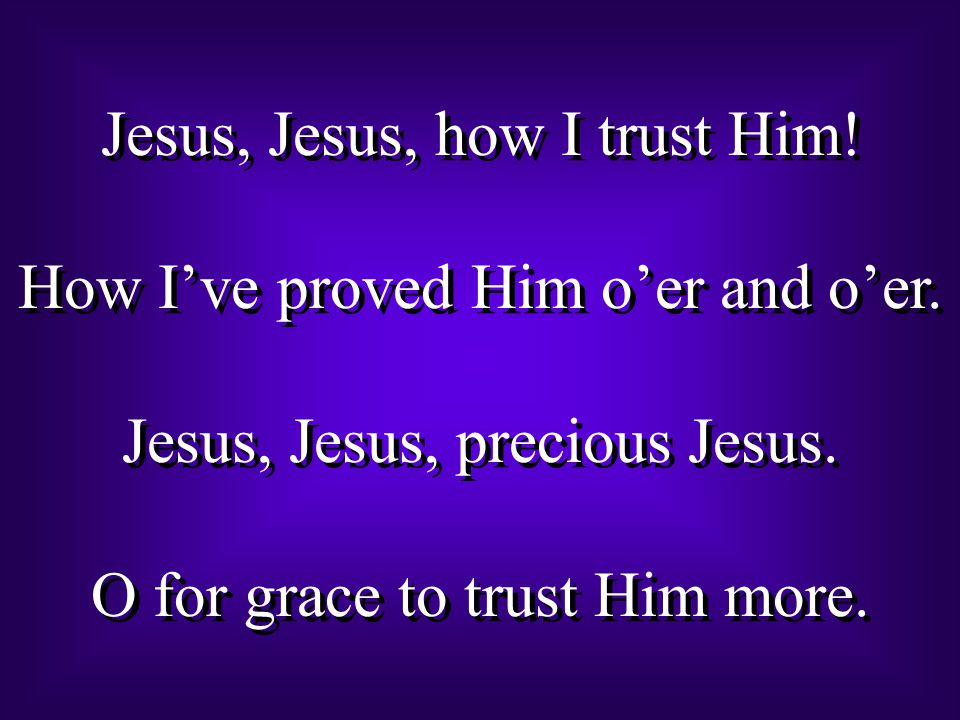 Jesus, Jesus, how I trust Him. How I've proved Him o'er and o'er.