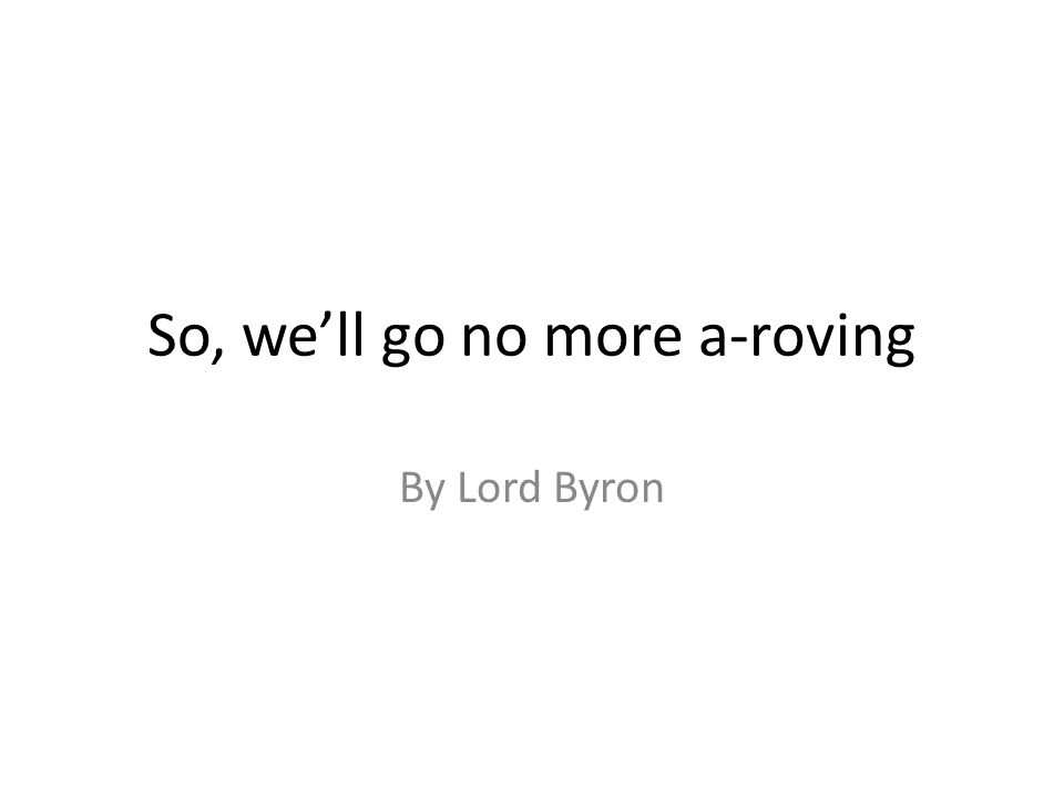 So, we'll go no more a-roving By Lord Byron