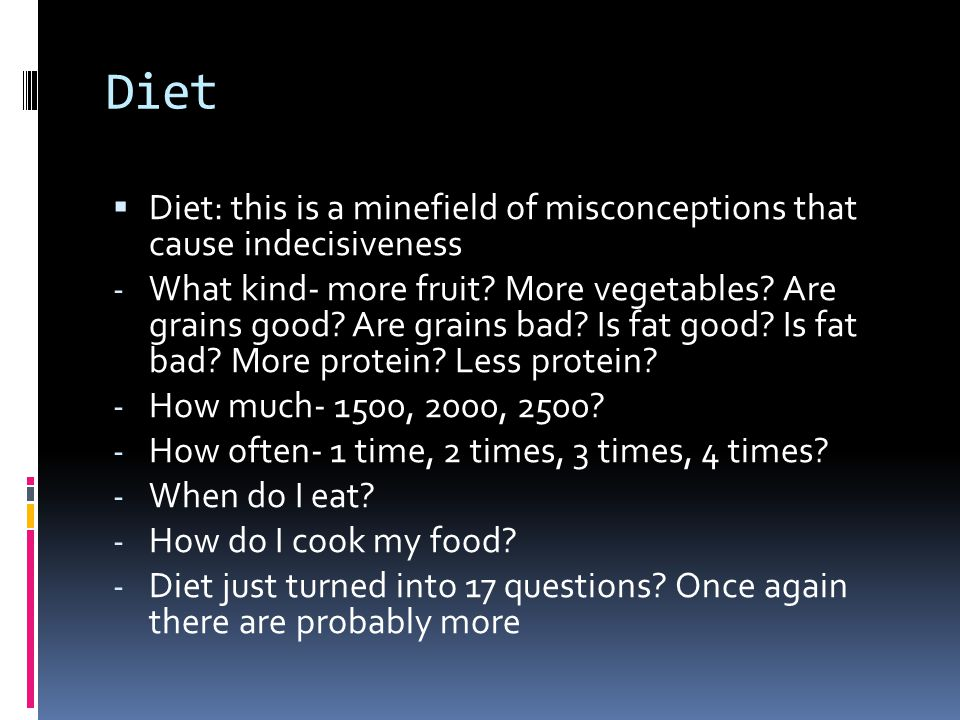 Diet  Diet: this is a minefield of misconceptions that cause indecisiveness - What kind- more fruit.