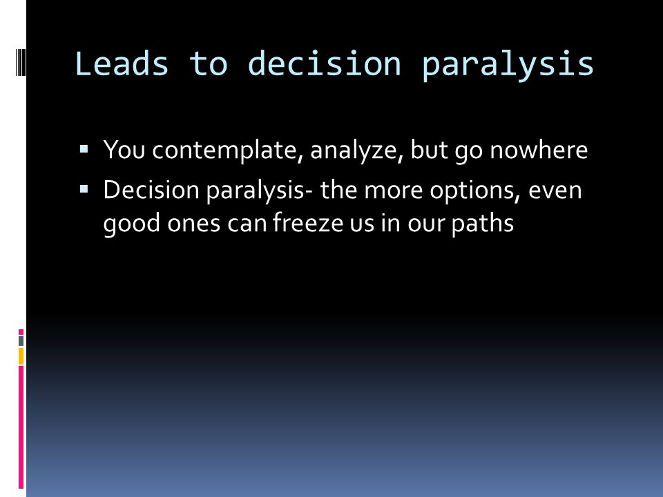 Leads to decision paralysis  You contemplate, analyze, but go nowhere  Decision paralysis- the more options, even good ones can freeze us in our paths