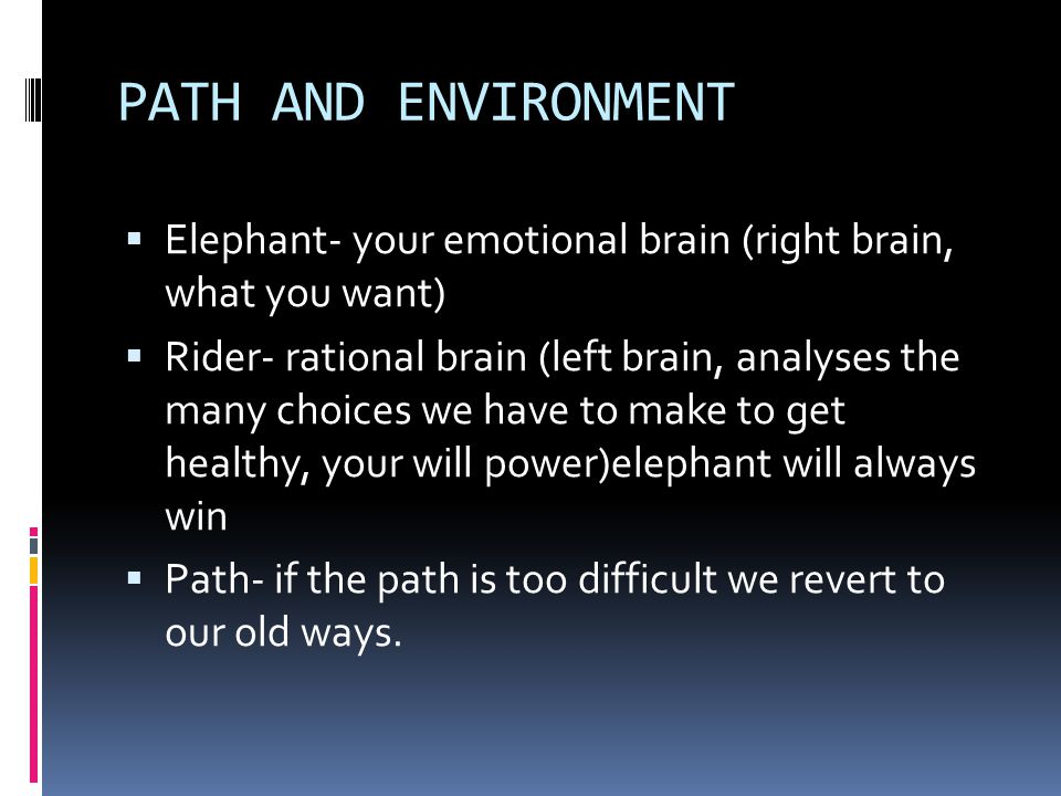 PATH AND ENVIRONMENT  Elephant- your emotional brain (right brain, what you want)  Rider- rational brain (left brain, analyses the many choices we have to make to get healthy, your will power)elephant will always win  Path- if the path is too difficult we revert to our old ways.