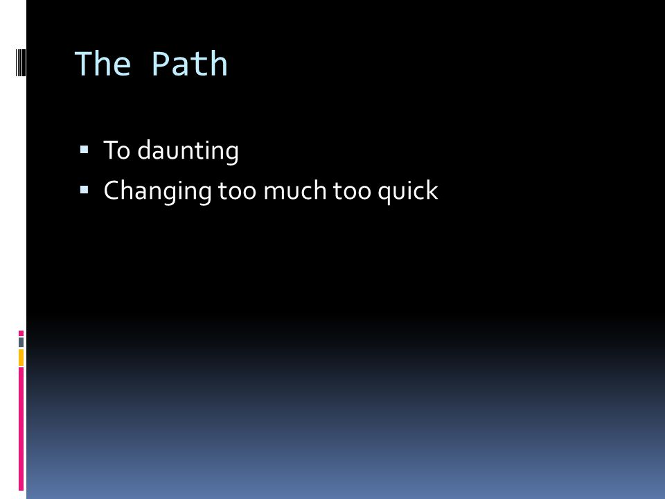 The Path  To daunting  Changing too much too quick