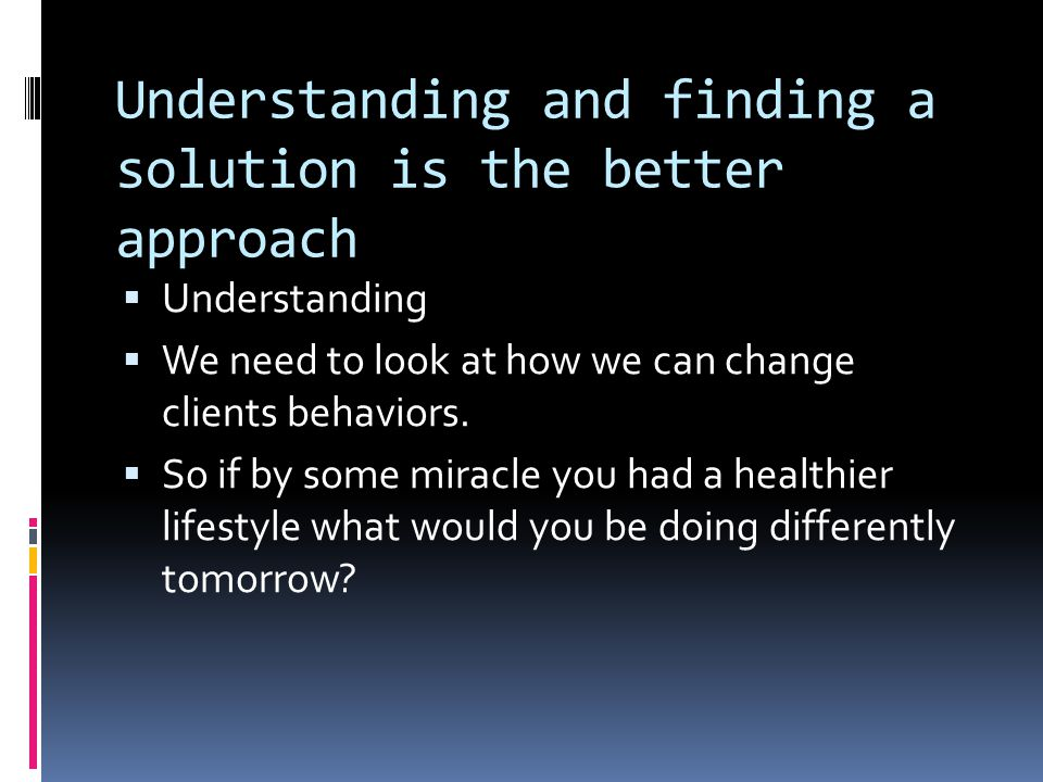 Understanding and finding a solution is the better approach  Understanding  We need to look at how we can change clients behaviors.