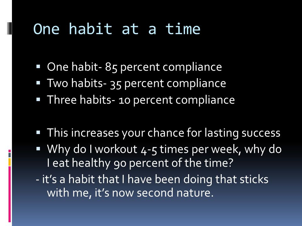 One habit at a time  One habit- 85 percent compliance  Two habits- 35 percent compliance  Three habits- 10 percent compliance  This increases your chance for lasting success  Why do I workout 4-5 times per week, why do I eat healthy 90 percent of the time.