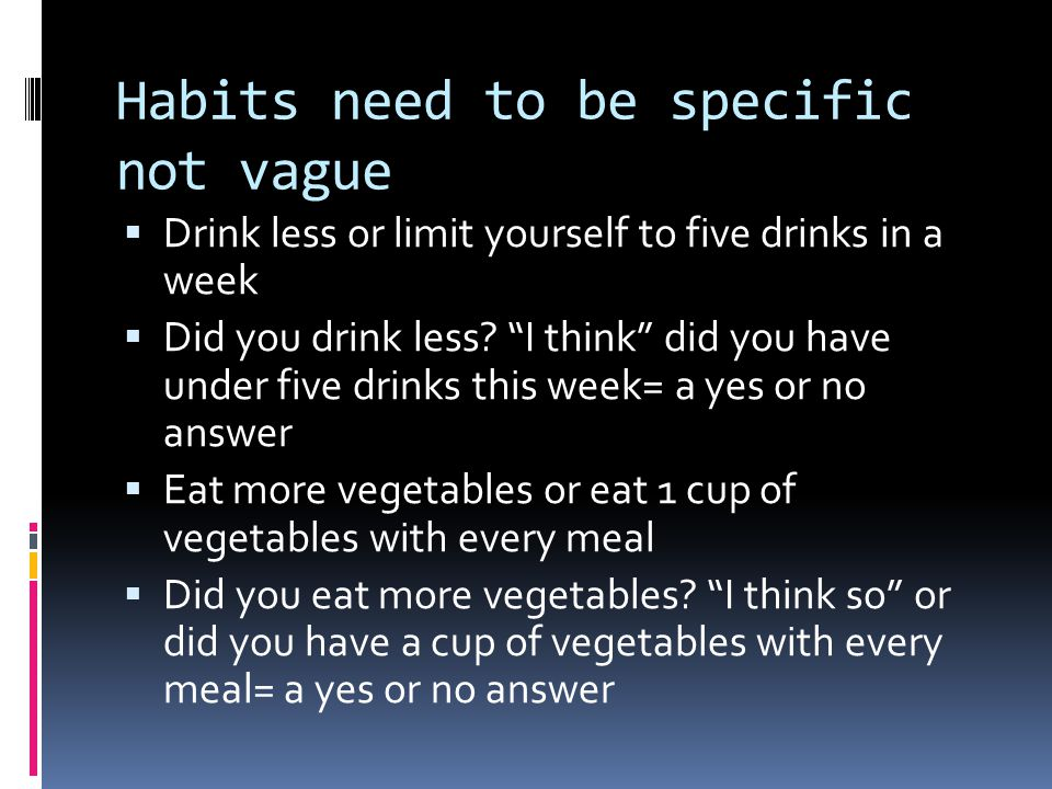 Habits need to be specific not vague  Drink less or limit yourself to five drinks in a week  Did you drink less.