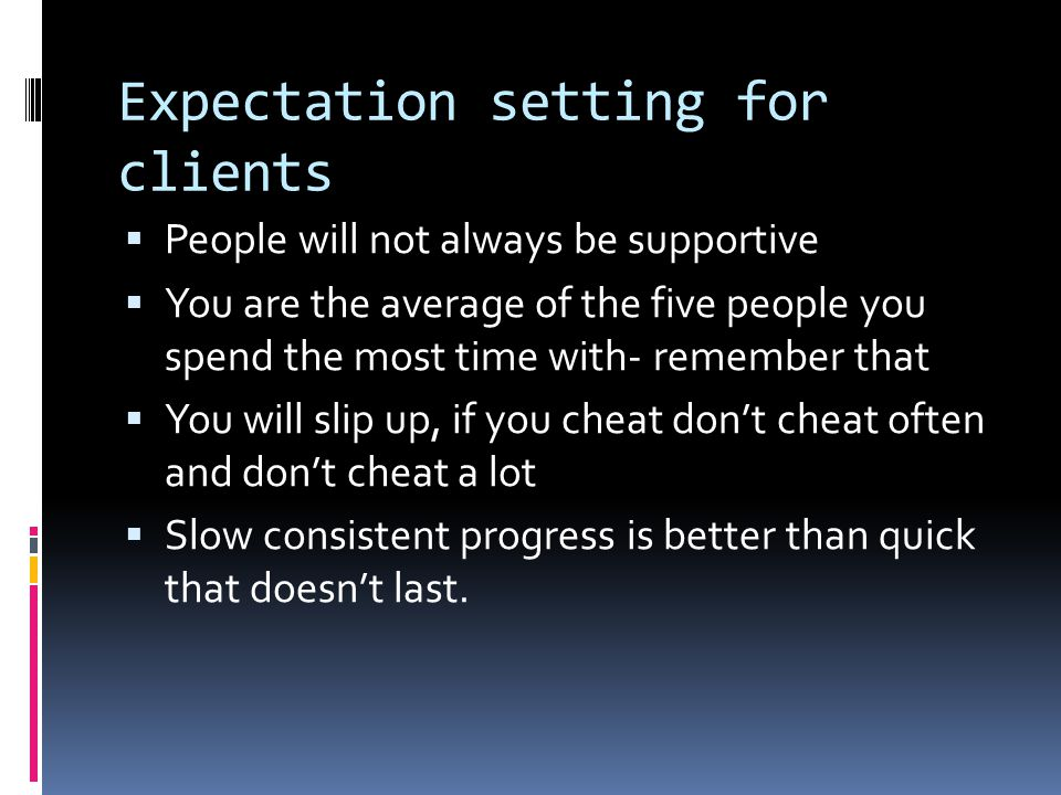 Expectation setting for clients  People will not always be supportive  You are the average of the five people you spend the most time with- remember that  You will slip up, if you cheat don't cheat often and don't cheat a lot  Slow consistent progress is better than quick that doesn't last.