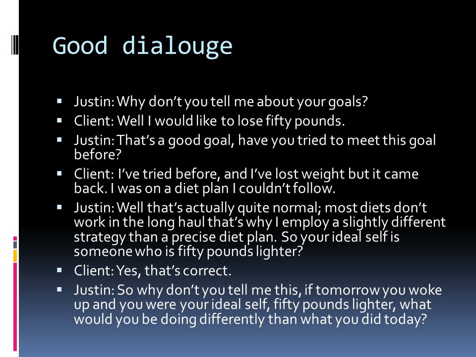 Good dialouge  Justin: Why don't you tell me about your goals.
