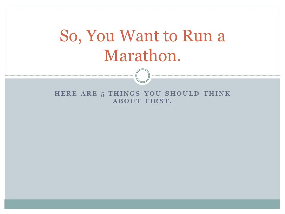 HERE ARE 5 THINGS YOU SHOULD THINK ABOUT FIRST. So, You Want to Run a Marathon.