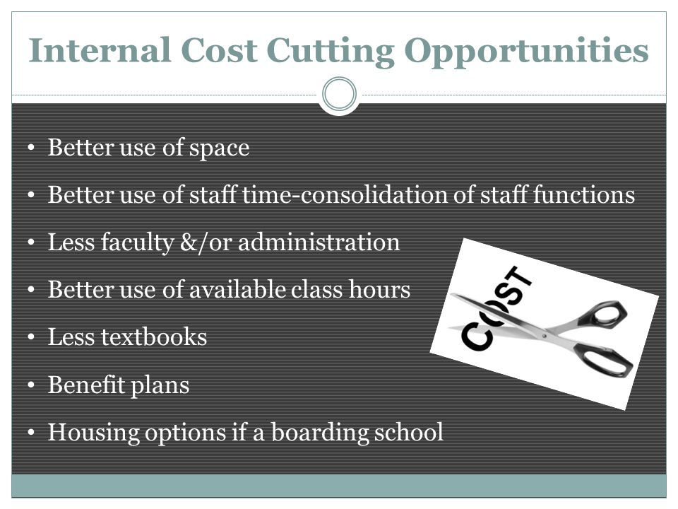 Internal Cost Cutting Opportunities Better use of space Better use of staff time-consolidation of staff functions Less faculty &/or administration Better use of available class hours Less textbooks Benefit plans Housing options if a boarding school