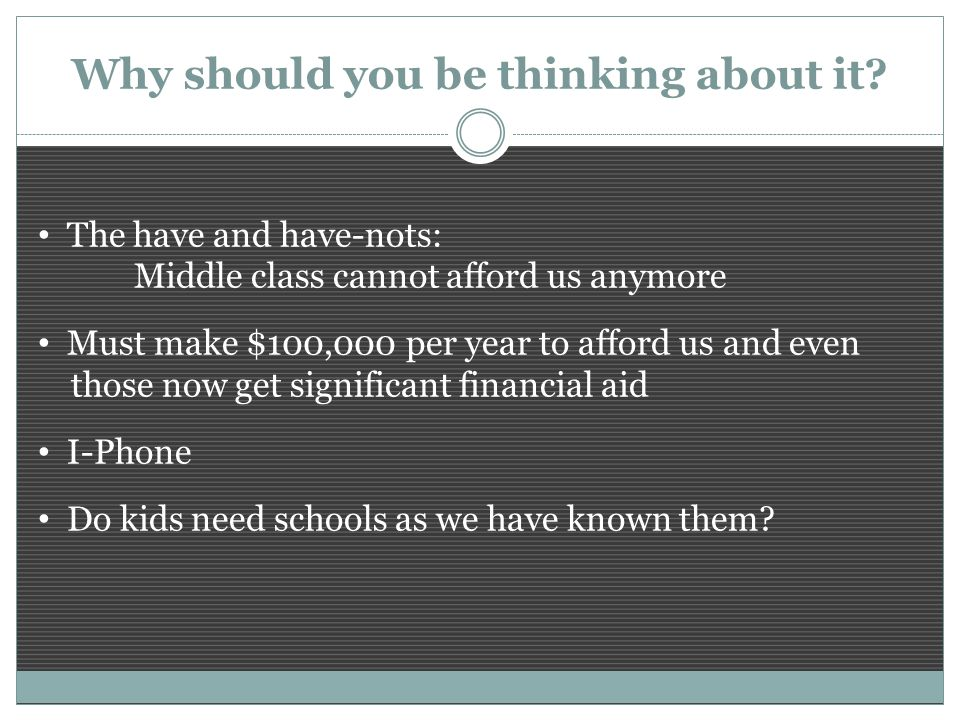 The have and have-nots: Middle class cannot afford us anymore Must make $100,000 per year to afford us and even those now get significant financial aid I-Phone Do kids need schools as we have known them.
