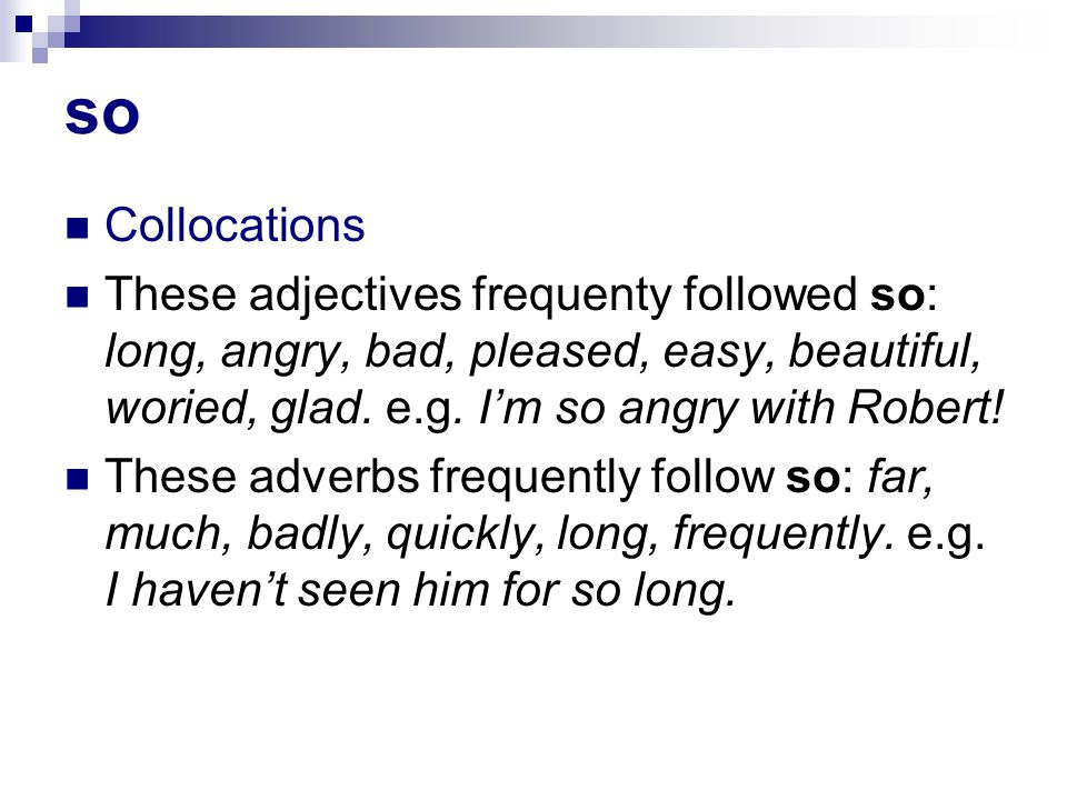 so Collocations These adjectives frequenty followed so: long, angry, bad, pleased, easy, beautiful, woried, glad.