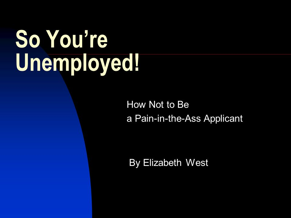 So You're Unemployed! How Not to Be a Pain-in-the-Ass Applicant By Elizabeth West