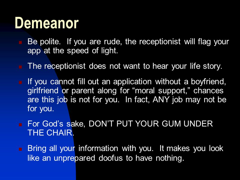 Demeanor Be polite. If you are rude, the receptionist will flag your app at the speed of light.