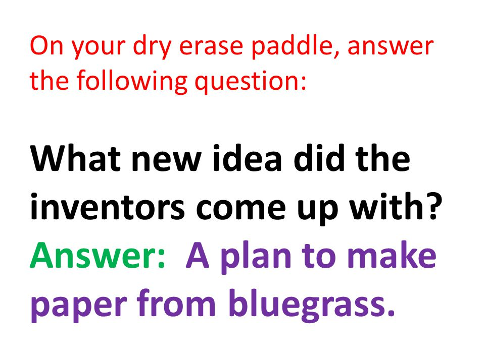 On your dry erase paddle, answer the following question: What new idea did the inventors come up with? Answer: A plan to make paper from bluegrass.