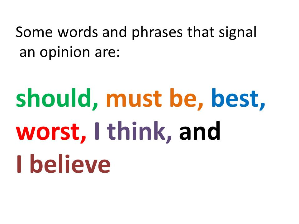 Some words and phrases that signal an opinion are: should, must be, best, worst, I think, and I believe