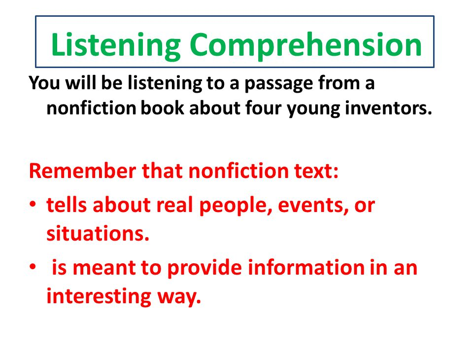 Listening Comprehension You will be listening to a passage from a nonfiction book about four young inventors. Remember that nonfiction text: tells abo