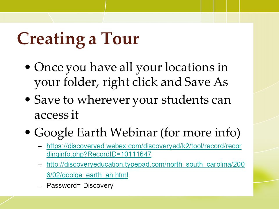 Creating a Tour Once you have all your locations in your folder, right click and Save As Save to wherever your students can access it Google Earth Webinar (for more info) –  dinginfo.php RecordID= https://discoveryed.webex.com/discoveryed/k2/tool/record/recor dinginfo.php RecordID= –  6/02/goolge_earth_an.htmlhttp://discoveryeducation.typepad.com/north_south_carolina/200 6/02/goolge_earth_an.html –Password= Discovery