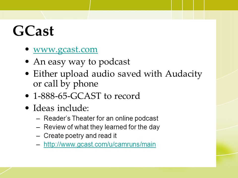 GCast www.gcast.com An easy way to podcast Either upload audio saved with Audacity or call by phone 1-888-65-GCAST to record Ideas include: –Reader's Theater for an online podcast –Review of what they learned for the day –Create poetry and read it –http://www.gcast.com/u/camruns/mainhttp://www.gcast.com/u/camruns/main