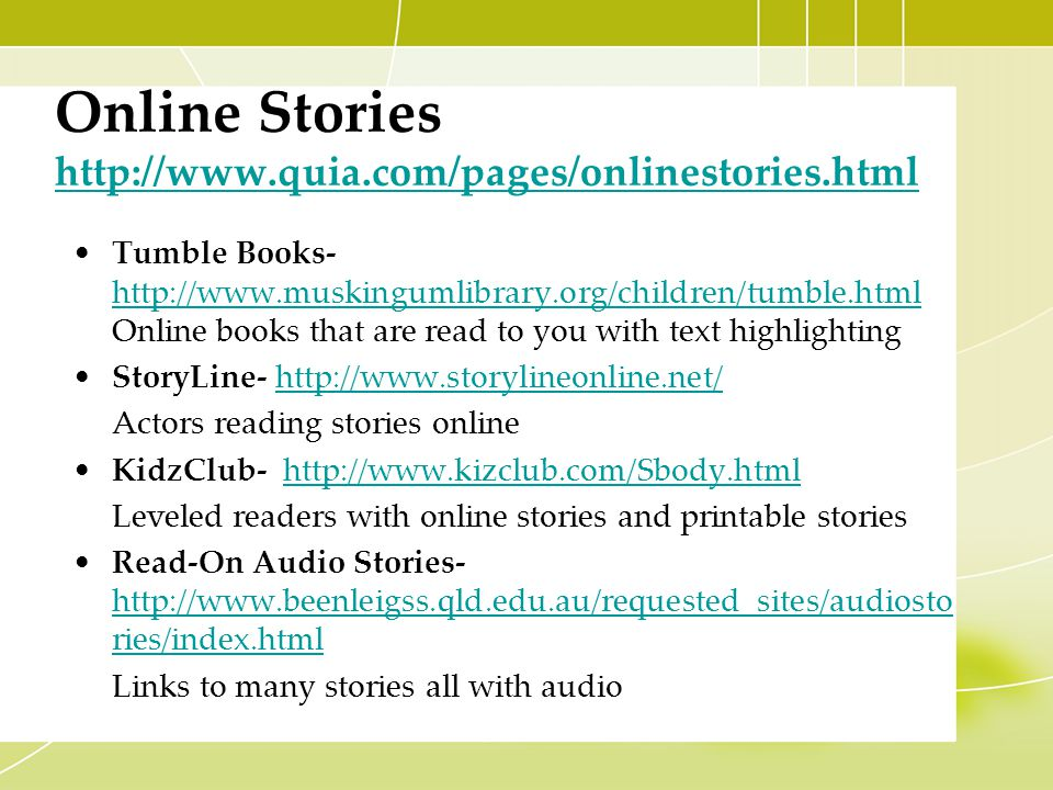Online Stories http://www.quia.com/pages/onlinestories.html http://www.quia.com/pages/onlinestories.html Tumble Books- http://www.muskingumlibrary.org/children/tumble.html Online books that are read to you with text highlighting http://www.muskingumlibrary.org/children/tumble.html StoryLine- http://www.storylineonline.net/http://www.storylineonline.net/ Actors reading stories online KidzClub- http://www.kizclub.com/Sbody.htmlhttp://www.kizclub.com/Sbody.html Leveled readers with online stories and printable stories Read-On Audio Stories- http://www.beenleigss.qld.edu.au/requested_sites/audiosto ries/index.html http://www.beenleigss.qld.edu.au/requested_sites/audiosto ries/index.html Links to many stories all with audio