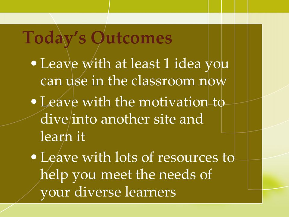 Today's Outcomes Leave with at least 1 idea you can use in the classroom now Leave with the motivation to dive into another site and learn it Leave with lots of resources to help you meet the needs of your diverse learners