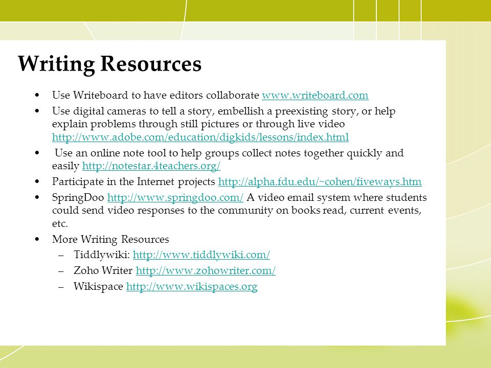 Writing Resources Use Writeboard to have editors collaborate www.writeboard.comwww.writeboard.com Use digital cameras to tell a story, embellish a preexisting story, or help explain problems through still pictures or through live video http://www.adobe.com/education/digkids/lessons/index.html http://www.adobe.com/education/digkids/lessons/index.html Use an online note tool to help groups collect notes together quickly and easily http://notestar.4teachers.org/http://notestar.4teachers.org/ Participate in the Internet projects http://alpha.fdu.edu/~cohen/fiveways.htmhttp://alpha.fdu.edu/~cohen/fiveways.htm SpringDoo http://www.springdoo.com/ A video email system where students could send video responses to the community on books read, current events, etc.http://www.springdoo.com/ More Writing Resources –Tiddlywiki: http://www.tiddlywiki.com/http://www.tiddlywiki.com/ –Zoho Writer http://www.zohowriter.com/http://www.zohowriter.com/ –Wikispace http://www.wikispaces.orghttp://www.wikispaces.org