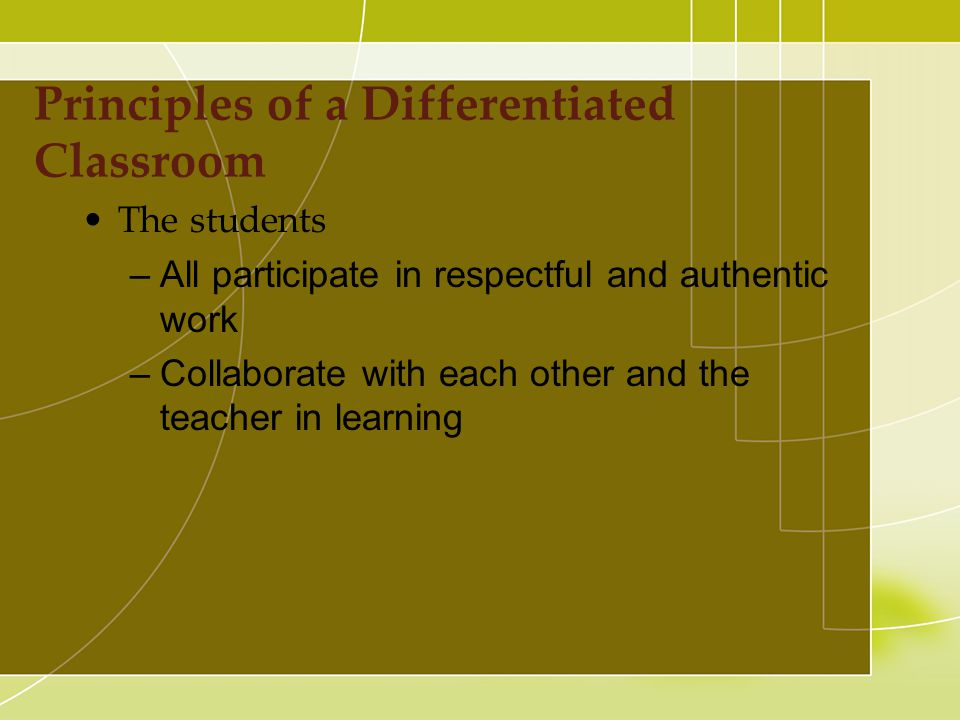 The students –All participate in respectful and authentic work –Collaborate with each other and the teacher in learning Principles of a Differentiated Classroom