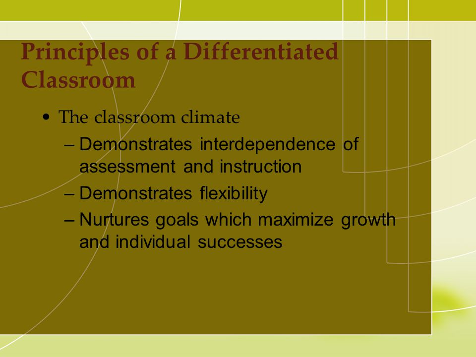 The classroom climate –Demonstrates interdependence of assessment and instruction –Demonstrates flexibility –Nurtures goals which maximize growth and individual successes