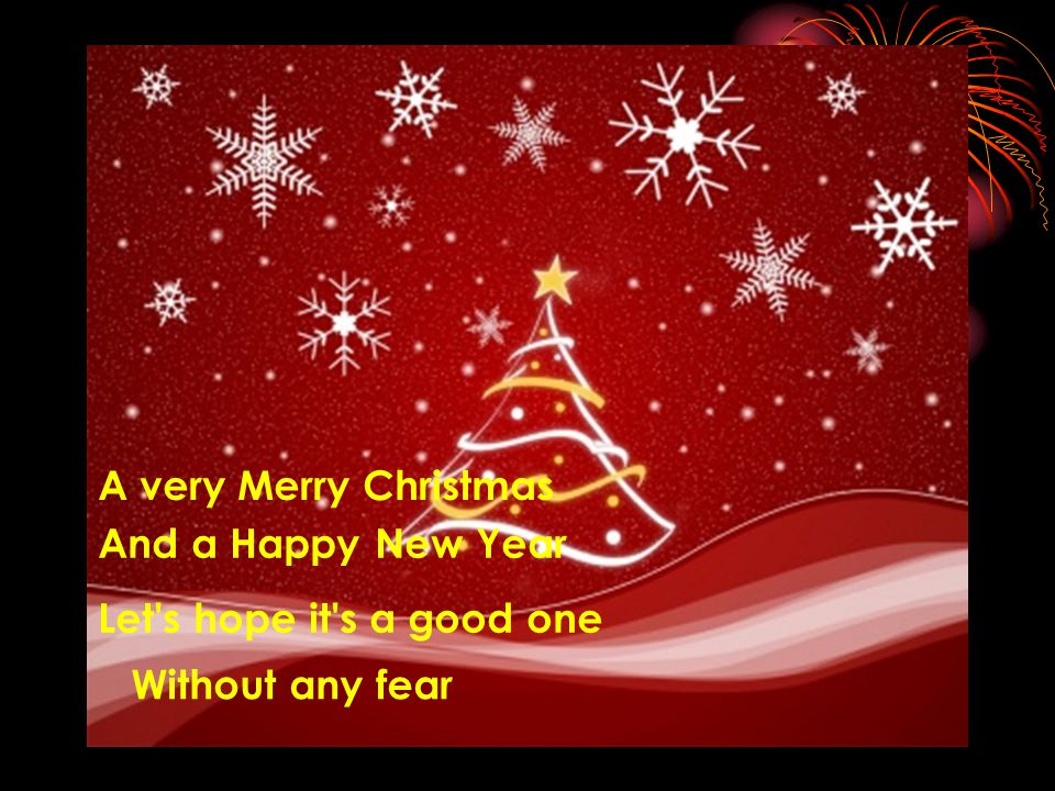A very Merry Christmas And a Happy New Year Let s hope it s a good one Without any fear