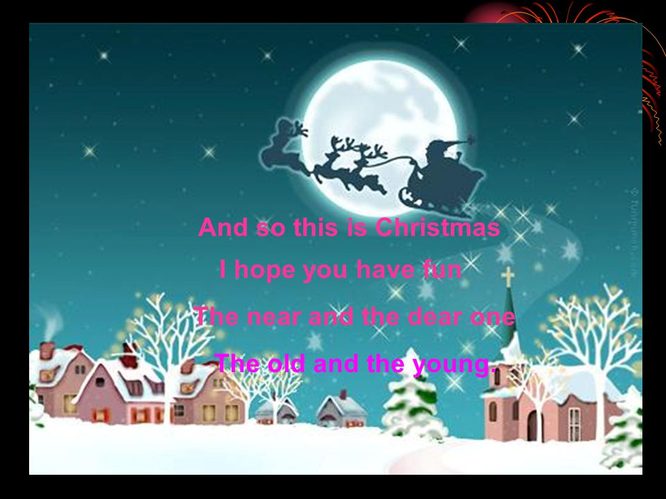 And so this is Christmas I hope you have fun The near and the dear one The old and the young.