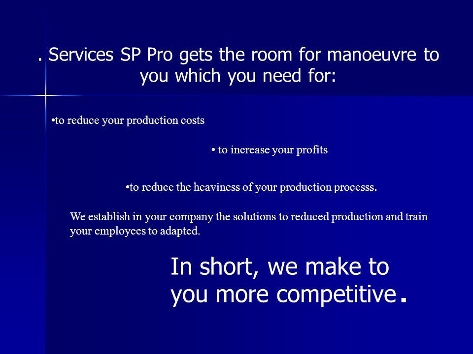 Services SP Pro gets the room for manoeuvre to you which you need for: to reduce your production costs to increase your profits to reduce the heaviness of your production processs.