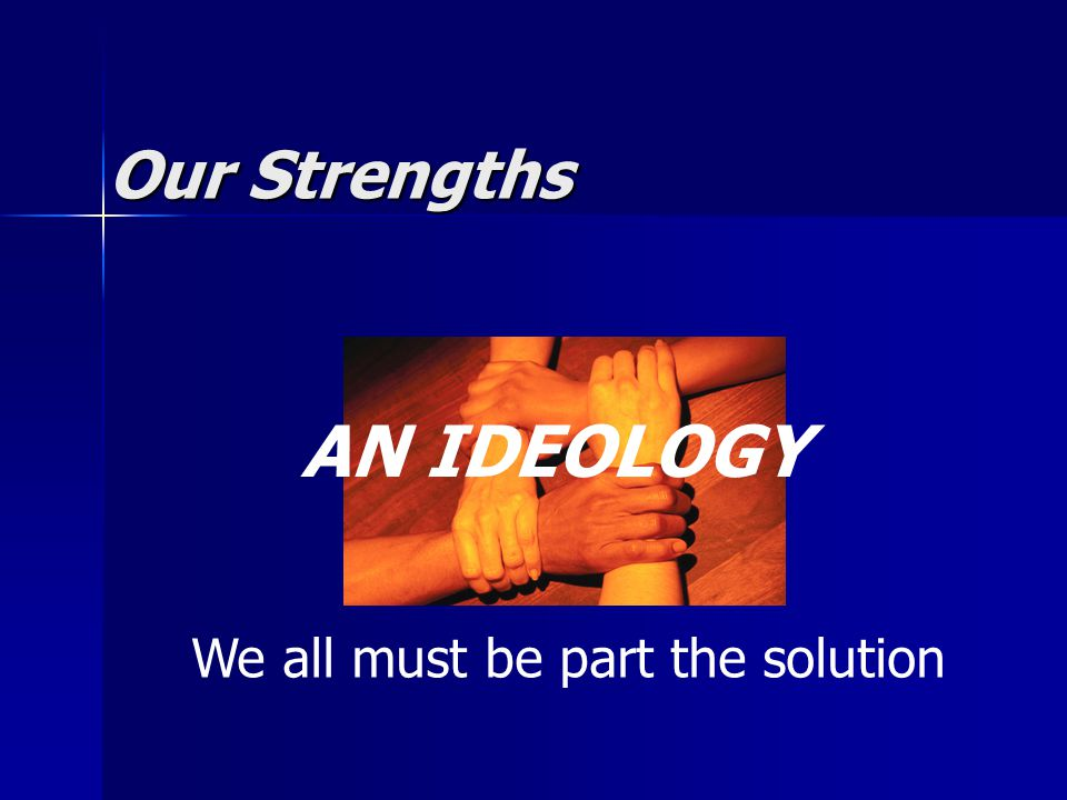 Our Strengths AN IDEOLOGY We all must be part the solution