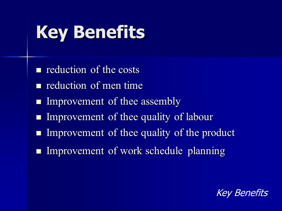 Key Benefits reduction of the costs reduction of the costs reduction of men time reduction of men time Improvement of thee assembly Improvement of thee assembly Improvement of thee quality of labour Improvement of thee quality of labour Improvement of thee quality of the product Improvement of thee quality of the product Improvement of work schedule planning Improvement of work schedule planning Key Benefits