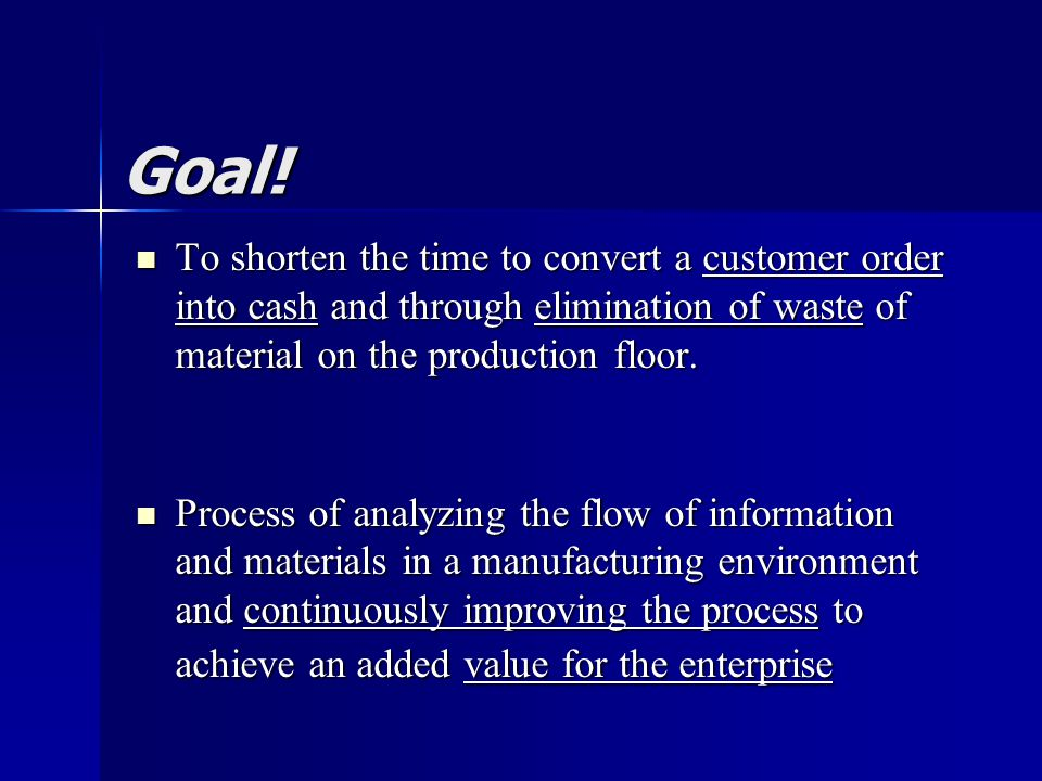 Goal! To shorten the time to convert a customer order into cash and through elimination of waste of material on the production floor. To shorten the t