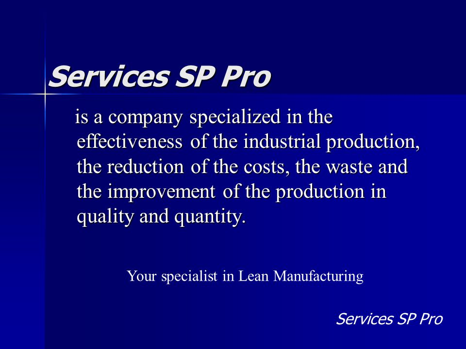 Services SP Pro is a company specialized in the effectiveness of the industrial production, the reduction of the costs, the waste and the improvement of the production in quality and quantity.
