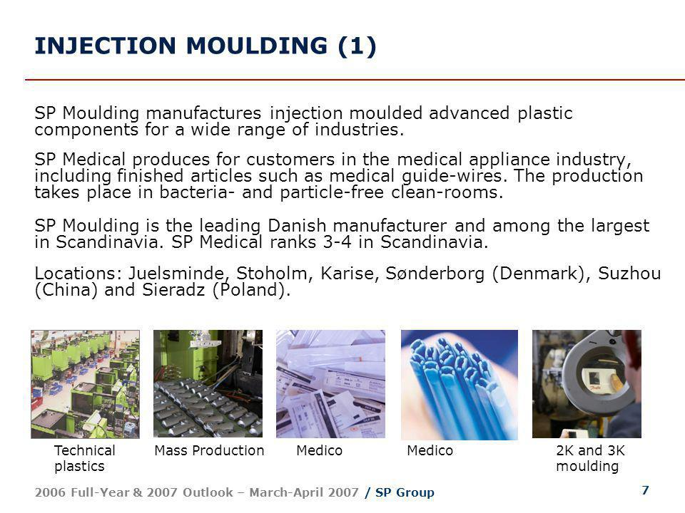 8 2006 Full-Year & 2007 Outlook – March-April 2007 / SP Group INJECTION MOULDING (2) 2006: 15.9% growth; 10.8% organic growth Margin improvement due to higher efficiency and capacity utilisation Strong performance by SP Medical; integration of Accoat Medical early 2007 Acquisition of Danfoss Plastics; 35 machines to Denmark and Poland Production set-up in Poland established for both SP Medical and SP Moulding Earnings affected by expansion outside Denmark and integration efforts Outlook for 2007: Continuing growth; improved earnings Declining negative impact from Polish start-ups and integration efforts DKK mio.20062005 Revenue462.0398.6 EBITDA27.218.9 Operating profit (EBIT) 9.01.6 Result0.6-2.5 Employees (average) 494463