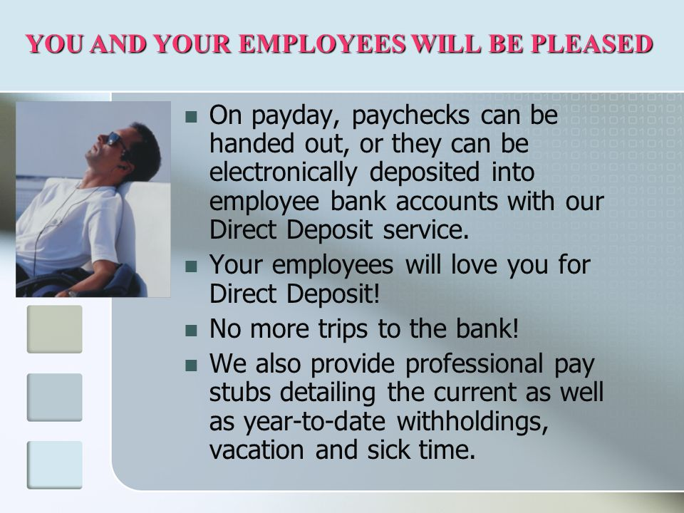 On payday, paychecks can be handed out, or they can be electronically deposited into employee bank accounts with our Direct Deposit service.