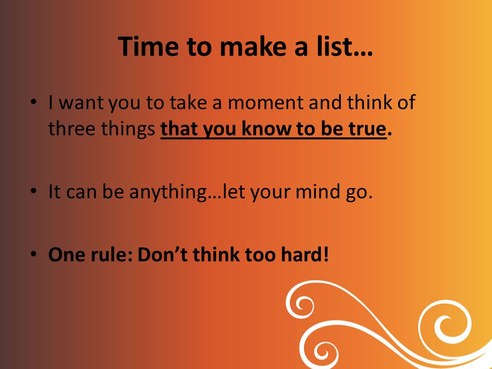 Time to make a list… I want you to take a moment and think of three things that you know to be true.