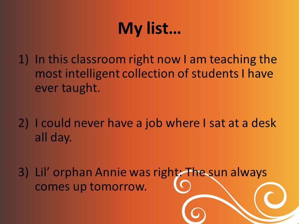 My list… 1)In this classroom right now I am teaching the most intelligent collection of students I have ever taught.