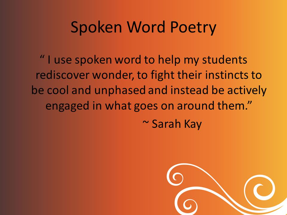 Spoken Word Poetry I use spoken word to help my students rediscover wonder, to fight their instincts to be cool and unphased and instead be actively engaged in what goes on around them. ~ Sarah Kay